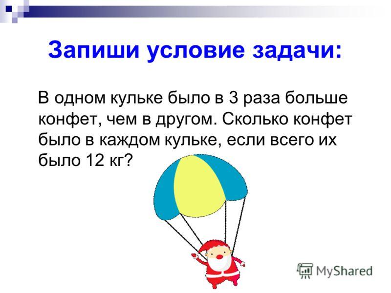 Запиши условие задачи: В одном кульке было в 3 раза больше конфет, чем в другом. Сколько конфет было в каждом кульке, если всего их было 12 кг?