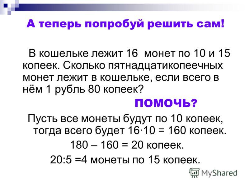 А теперь попробуй решить сам! В кошельке лежит 16 монет по 10 и 15 копеек. Сколько пятнадцатикопеечных монет лежит в кошельке, если всего в нём 1 рубль 80 копеек? ПОМОЧЬ? Пусть все монеты будут по 10 копеек, тогда всего будет 16·10 = 160 копеек. 180