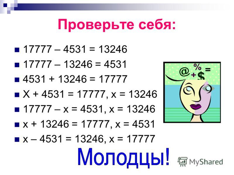 Проверьте себя: 17777 – 4531 = 13246 17777 – 13246 = 4531 4531 + 13246 = 17777 Х + 4531 = 17777, х = 13246 17777 – х = 4531, х = 13246 х + 13246 = 17777, х = 4531 х – 4531 = 13246, х = 17777
