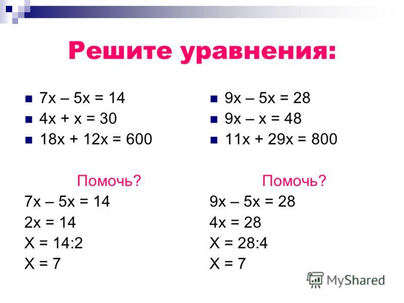 Решите уравнения: 7х – 5х = 14 4х + х = 30 18х + 12х = 600 Помочь? 7х – 5х = 14 2х = 14 Х = 14:2 Х = 7 9х – 5х = 28 9х – х = 48 11х + 29х = 800 Помочь? 9х – 5х = 28 4х = 28 Х = 28:4 Х = 7