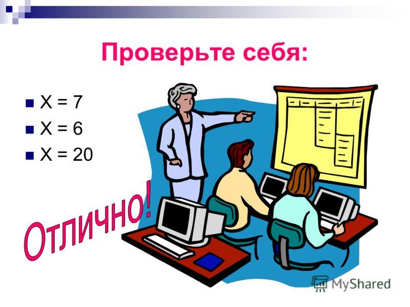 Проверьте себя: Х = 7 Х = 6 Х = 20
