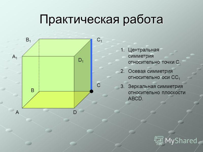 Практическая работа А В С D А1А1 В1В1 С1С1 D1D1 1.Центральная симметрия относительно точки С. 2.Осевая симметрия относительно оси СС 1. 3.Зеркальная симметрия относительно плоскости АВСD.