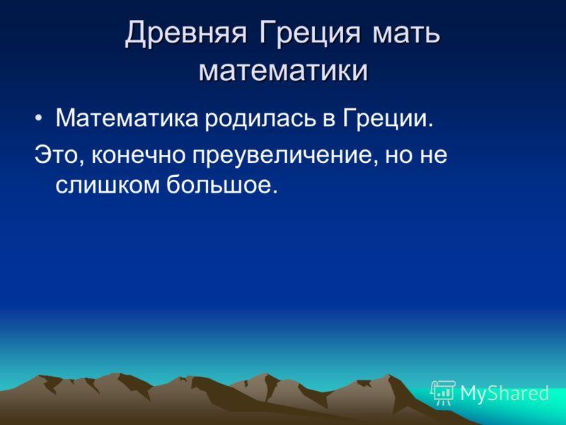 Древняя Греция мать математики Математика родилась в Греции. Это, конечно преувеличение, но не слишком большое.