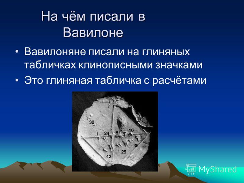 На чём писали в Вавилоне Вавилоняне писали на глиняных табличках клинописными значками Это глиняная табличка с расчётами