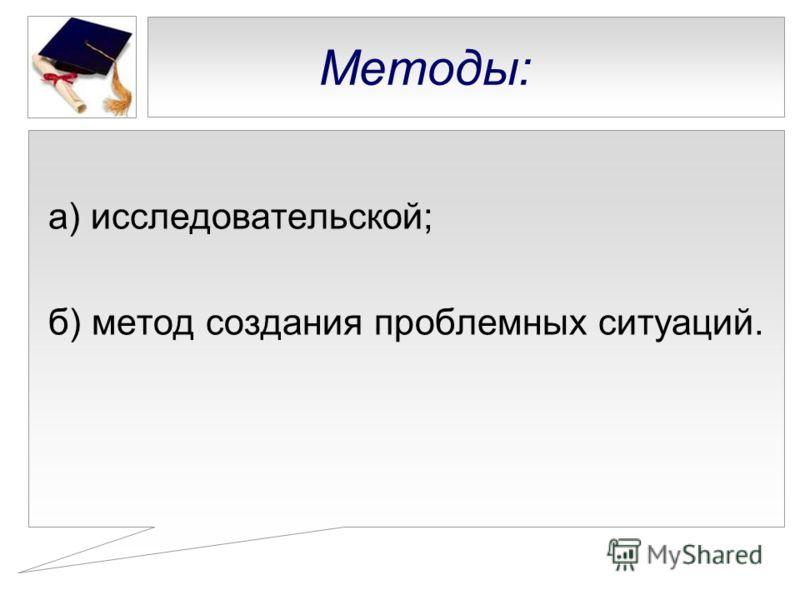 Методы: а) исследовательской; б) метод создания проблемных ситуаций.