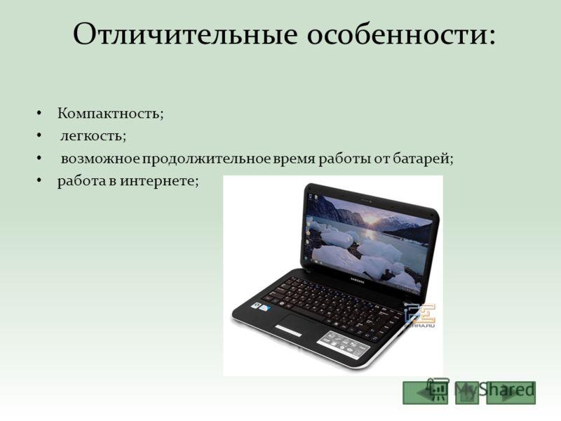 Отличительные особенности: Компактность; легкость; возможное продолжительное время работы от батарей; работа в интернете;
