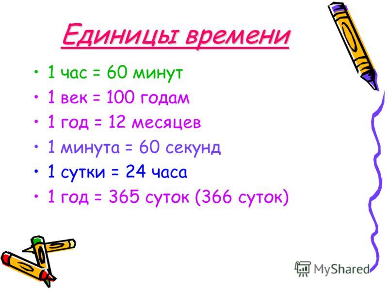 Единицы времени 1 час = 60 минут 1 век = 100 годам 1 год = 12 месяцев 1 минута = 60 секунд 1 сутки = 24 часа 1 год = 365 суток (366 суток)