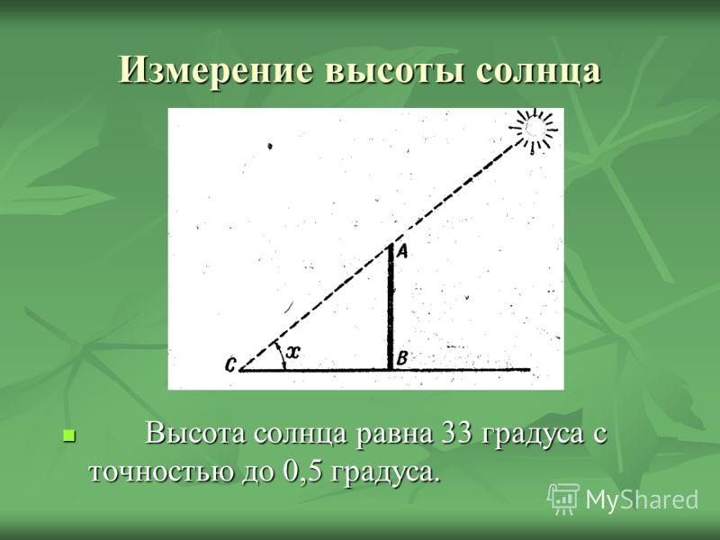 Измерение высоты солнца Высота солнца равна 33 градуса с точностью до 0,5 градуса. Высота солнца равна 33 градуса с точностью до 0,5 градуса.