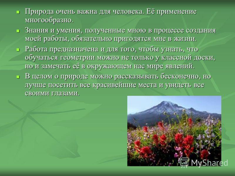 Природа очень важна для человека. Её применение многообразно. Природа очень важна для человека. Её применение многообразно. Знания и умения, полученные мною в процессе создания моей работы, обязательно пригодятся мне в жизни. Знания и умения, получен