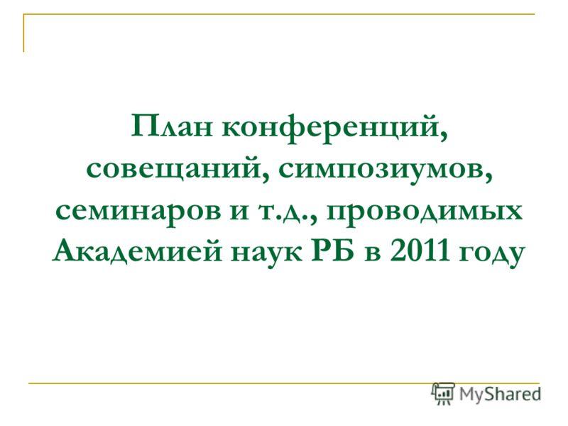 План конференций, совещаний, симпозиумов, семинаров и т.д., проводимых Академией наук РБ в 2011 году
