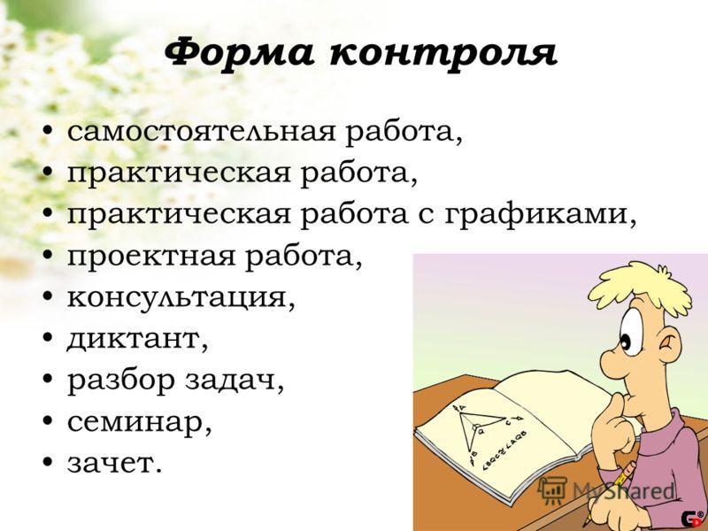 Форма контроля самостоятельная работа, практическая работа, практическая работа с графиками, проектная работа, консультация, диктант, разбор задач, семинар, зачет.