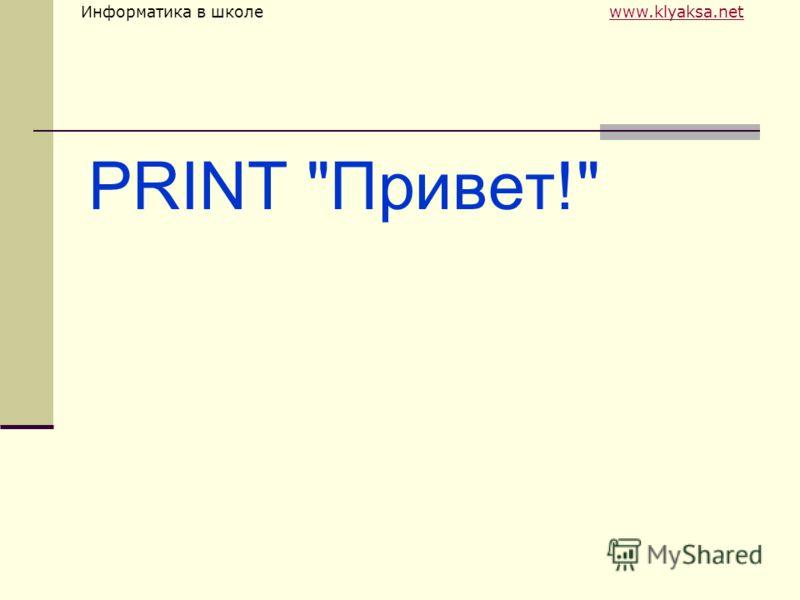 Информатика в школе www.klyaksa.netwww.klyaksa.net PRINT Привет!