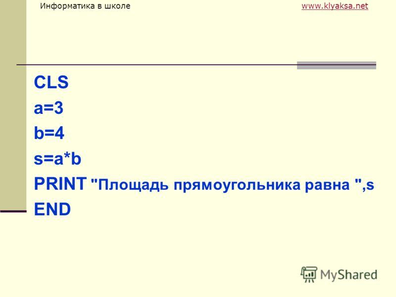 Информатика в школе www.klyaksa.netwww.klyaksa.net CLS a=3 b=4 s=a*b PRINT Площадь прямоугольника равна ,s END