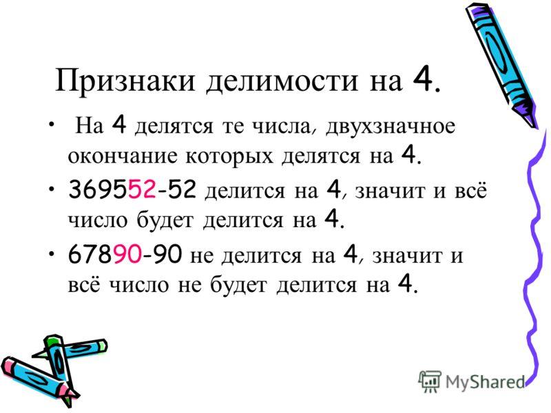 Признаки д елимости н а 3. Е сли с умма ц ифр ч исла д елится н а 3, т о и число д елится н а 3. 73 - сумма ч исел р авна 10,10 - н е д елится н а 3, з начит и ч исло н е д елится н а 3. 6741 - сумма ч исел р авна 18,18 - делится н а 3, значит и ч ис