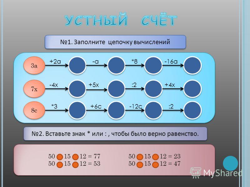 1. Заполните цепочку вычислений 3а 7х +2а-а*8 +5х-4х+4х:2 -16а 8c +6c-12c:2*3 2. Вставьте знак * или :, чтобы было верно равенство. 50 15 12 = 77 50 15 12 = 23 50 15 12 = 53 50 15 12 = 47 50 15 12 = 77 50 15 12 = 23 50 15 12 = 53 50 15 12 = 47