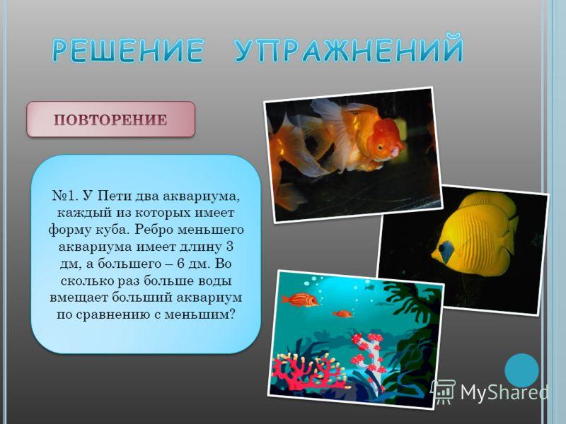 1. У Пети два аквариума, каждый из которых имеет форму куба. Ребро меньшего аквариума имеет длину 3 дм, а большего – 6 дм. Во сколько раз больше воды вмещает больший аквариум по сравнению с меньшим?