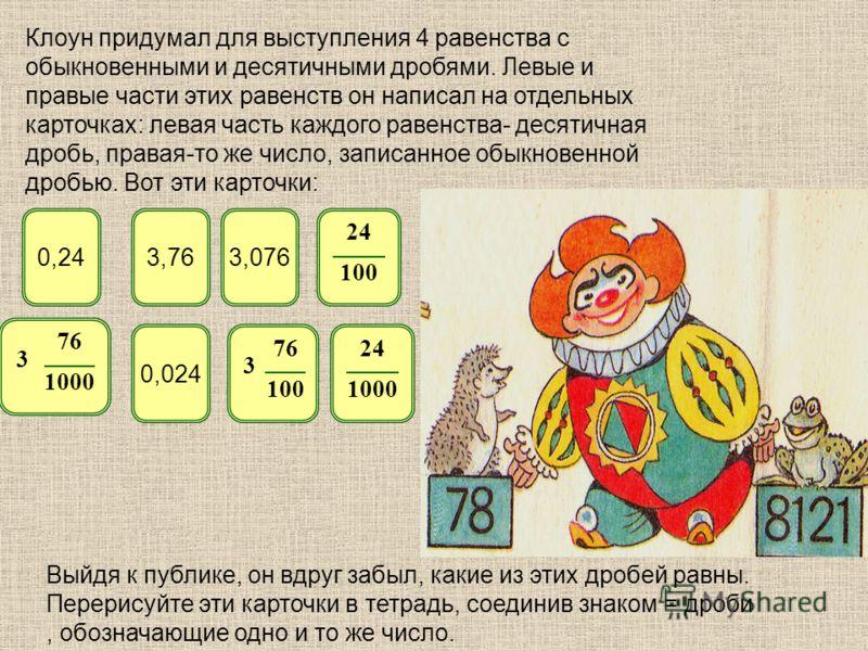 Клоун придумал для выступления 4 равенства с обыкновенными и десятичными дробями. Левые и правые части этих равенств он написал на отдельных карточках: левая часть каждого равенства- десятичная дробь, правая-то же число, записанное обыкновенной дробь