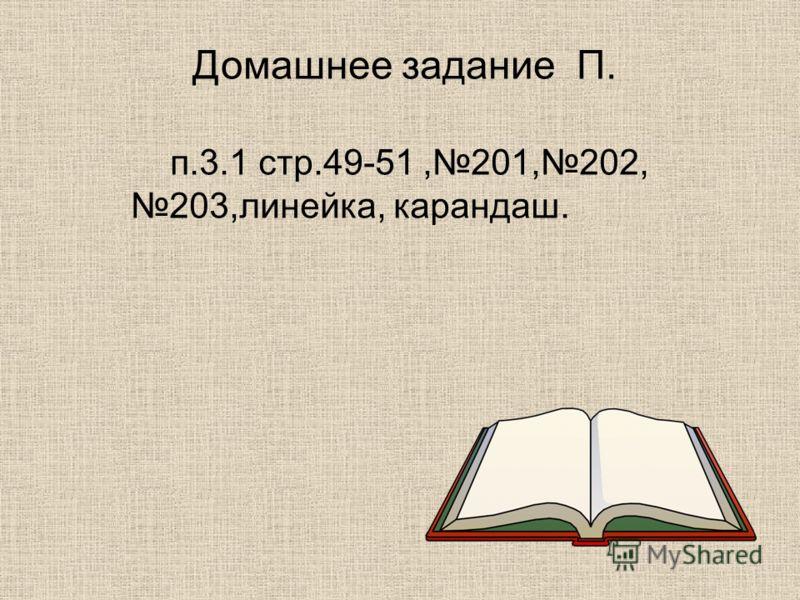 Домашнее задание П. п.3.1 стр.49-51,201,202, 203,линейка, карандаш.