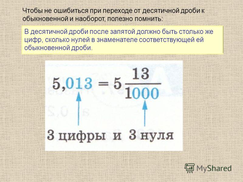 Чтобы не ошибиться при переходе от десятичной дроби к обыкновенной и наоборот, полезно помнить: В десятичной дроби после запятой должно быть столько же цифр, сколько нулей в знаменателе соответствующей ей обыкновенной дроби.