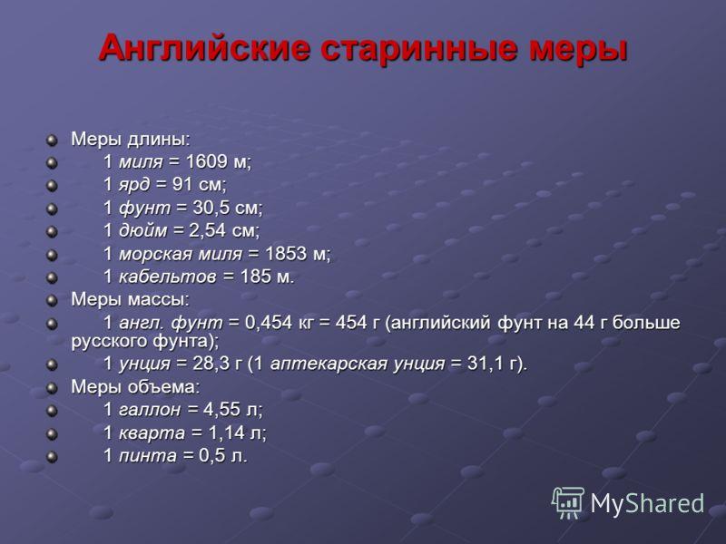 Английские старинные меры Меры длины: 1 миля = 1609 м; 1 миля = 1609 м; 1 ярд = 91 см; 1 ярд = 91 см; 1 фунт = 30,5 см; 1 фунт = 30,5 см; 1 дюйм = 2,54 см; 1 дюйм = 2,54 см; 1 морская миля = 1853 м; 1 морская миля = 1853 м; 1 кабельтов = 185 м. 1 каб