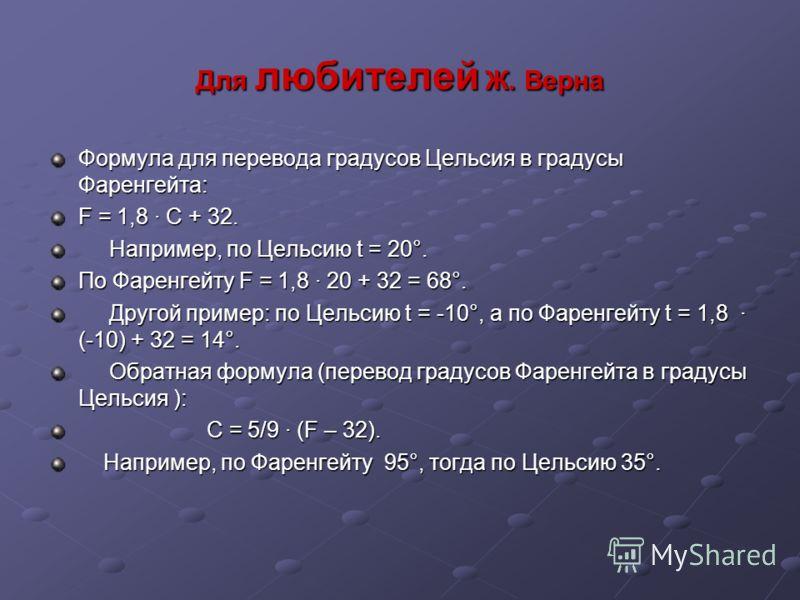 Для любителей Ж. Верна Формула для перевода градусов Цельсия в градусы Фаренгейта: F = 1,8 · С + 32. Например, по Цельсию t = 20°. Например, по Цельсию t = 20°. По Фаренгейту F = 1,8 · 20 + 32 = 68°. Другой пример: по Цельсию t = -10°, а по Фаренгейт