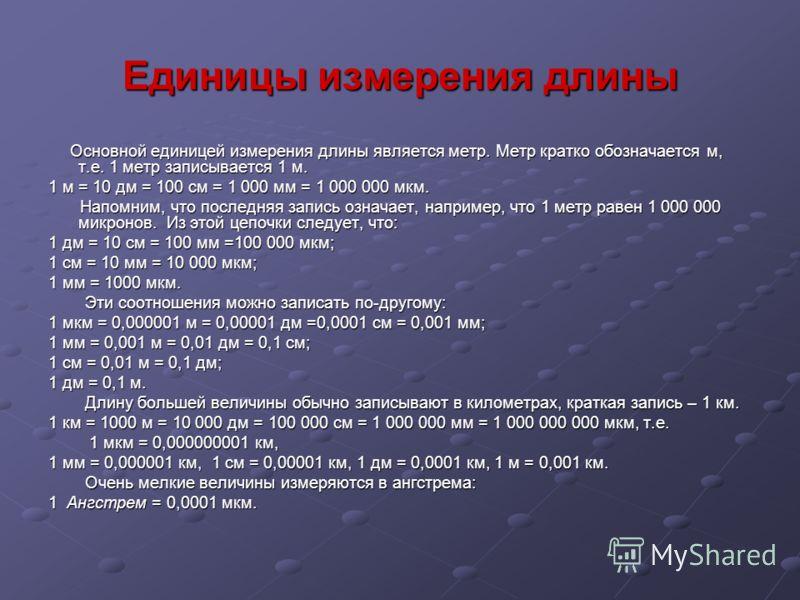 Единицы измерения длины Основной единицей измерения длины является метр. Метр кратко обозначается м, т.е. 1 метр записывается 1 м. Основной единицей измерения длины является метр. Метр кратко обозначается м, т.е. 1 метр записывается 1 м. 1 м = 10 дм