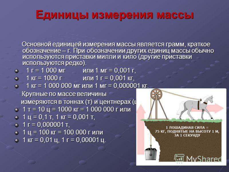 Единицы измерения массы Основной единицей измерения массы является грамм, краткое обозначение – г. При обозначении других единиц массы обычно используются приставки милли и кило (другие приставки используются редко). Основной единицей измерения массы