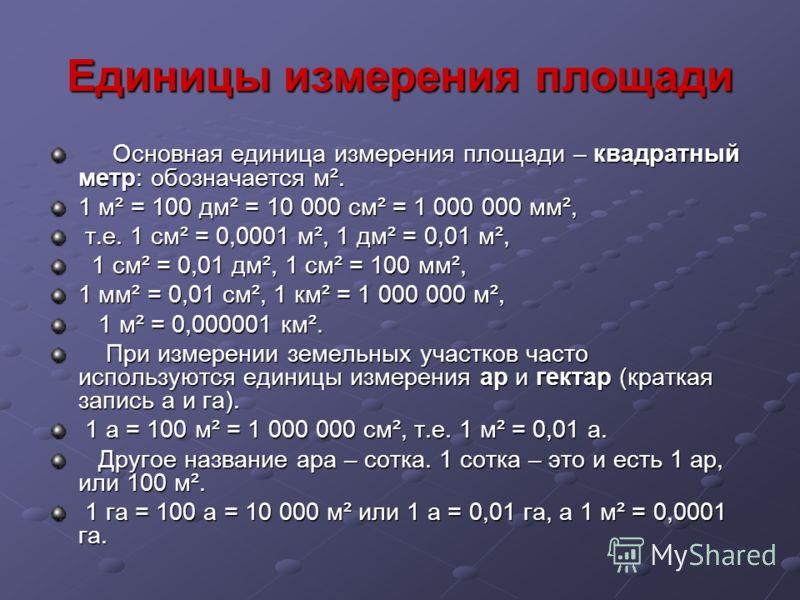 Единицы измерения площади Основная единица измерения площади – квадратный метр: обозначается м². Основная единица измерения площади – квадратный метр: обозначается м². 1 м² = 100 дм² = 10 000 см² = 1 000 000 мм², т.е. 1 см² = 0,0001 м², 1 дм² = 0,01