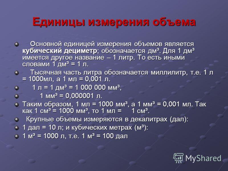 Единицы измерения объема Основной единицей измерения объемов является кубический дециметр; обозначается дм³. Для 1 дм³ имеется другое название – 1 лит