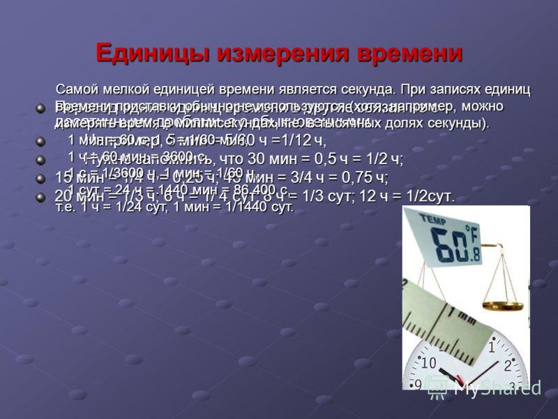 Единицы измерения времени Перевод одних единиц времени в другие связан не с десятичными дробями, а с обыкновенными. Например, 5 мин = 5/60 ч =1/12 ч, Например, 5 мин = 5/60 ч =1/12 ч, Нужно запомнить, что 30 мин = 0,5 ч = 1/2 ч; Нужно запомнить, что