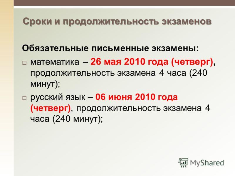 Сроки и продолжительность экзаменов Обязательные письменные экзамены: математика – 26 мая 2010 года (четверг), продолжительность экзамена 4 часа (240 минут); русский язык – 06 июня 2010 года (четверг), продолжительность экзамена 4 часа (240 минут);