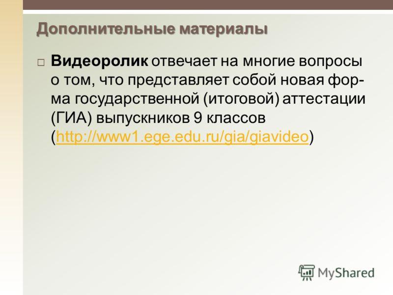 Видеоролик отвечает на многие вопросы о том, что представляет собой новая фор ма государственной (итоговой) аттестации (ГИА) выпускников 9 классов (http://www1.ege.edu.ru/gia/giavideo)http://www1.ege.edu.ru/gia/giavideo Допол