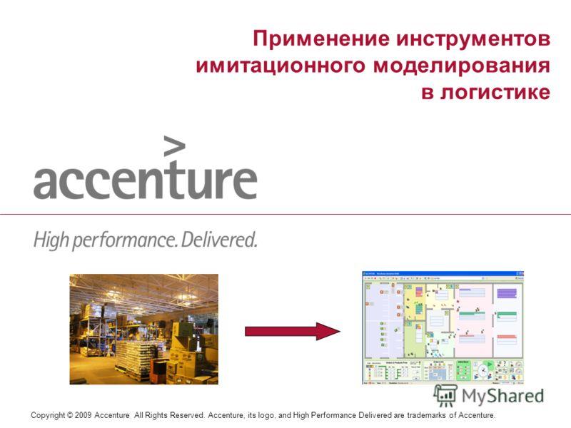 Copyright © 2009 Accenture All Rights Reserved. Accenture, its logo, and High Performance Delivered are trademarks of Accenture. Применение инструментов имитационного моделирования в логистике