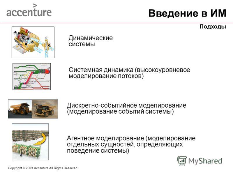 Copyright © 2009 Accenture All Rights Reserved. Динамические системы Системная динамика (высокоуровневое моделирование потоков) Дискретно-событийное моделирование (моделирование событий системы) Агентное моделирование (моделирование отдельных сущност
