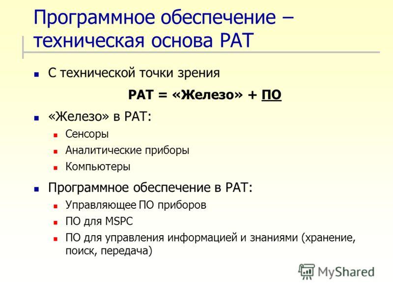 Программное обеспечение – техническая основа PAT С технической точки зрения PAT = «Железо» + ПО «Железо» в PAT: Сенсоры Аналитические приборы Компьютеры Программное обеспечение в PAT: Управляющее ПО приборов ПО для MSPC ПО для управления информацией