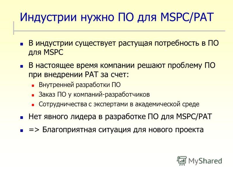 Индустрии нужно ПО для MSPC/PAT В индустрии существует растущая потребность в ПО для MSPC В настоящее время компании решают проблему ПО при внедрении PAT за счет: Внутренней разработки ПО Заказ ПО у компаний-разработчиков Сотрудничества с экспертами