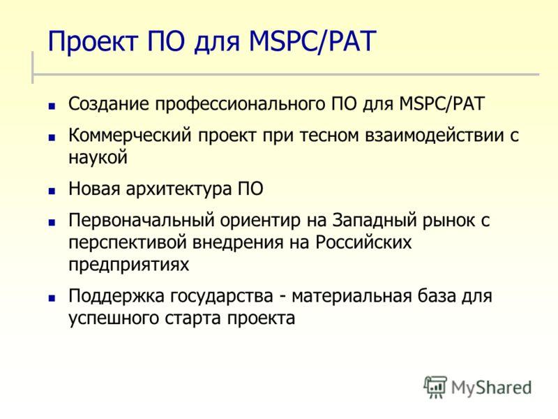 Проект ПО для MSPC/PAT Создание профессионального ПО для MSPC/PAT Коммерческий проект при тесном взаимодействии с наукой Новая архитектура ПО Первоначальный ориентир на Западный рынок с перспективой внедрения на Российских предприятиях Поддержка госу