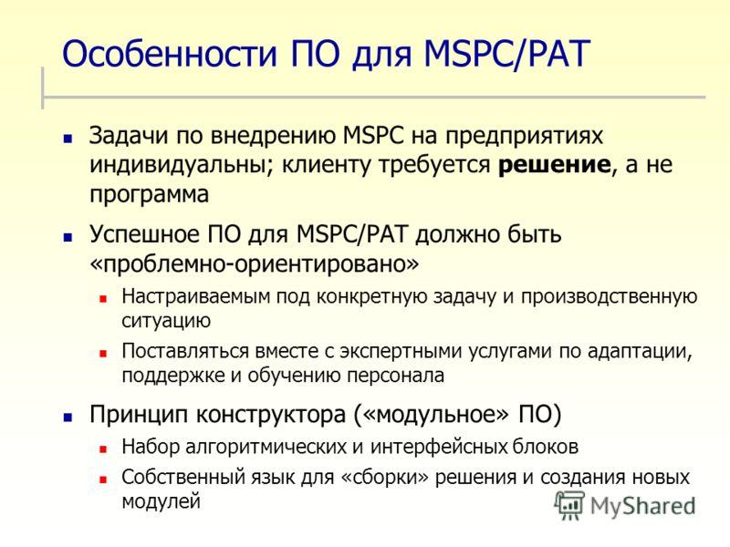 Особенности ПО для MSPC/PAT Задачи по внедрению MSPC на предприятиях индивидуальны; клиенту требуется решение, а не программа Успешное ПО для MSPC/PAT должно быть «проблемно-ориентировано» Настраиваемым под конкретную задачу и производственную ситуац