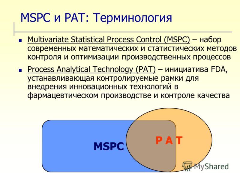 MSPC и PAT: Терминология Multivariate Statistical Process Control (MSPC) – набор современных математических и статистических методов контроля и оптимизации производственных процессов Process Analytical Technology (PAT) – инициатива FDA, устанавливающ
