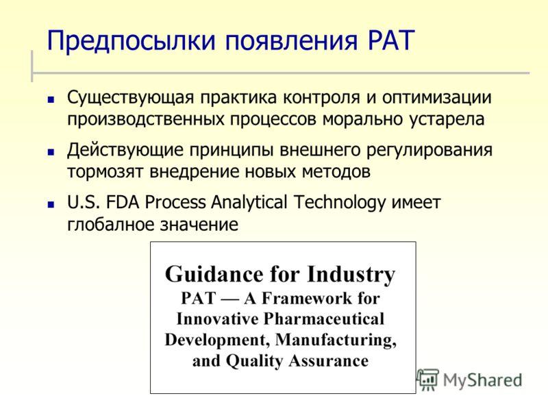 Предпосылки появления PAT Существующая практика контроля и оптимизации производственных процессов морально устарела Действующие принципы внешнего регулирования тормозят внедрение новых методов U.S. FDA Process Analytical Technology имеет глобалное зн