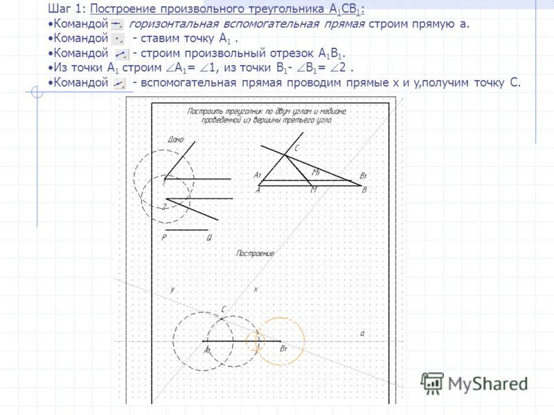 Шаг 1: Построение произвольного треугольника A 1 CB 1 : Командой горизонтальная вспомогательная прямая строим прямую а. Командой - ставим точку А 1. Командой - строим произвольный отрезок А 1 В 1. Из точки А 1 строим А 1 = 1, из точки В 1 - В 1 = 2.