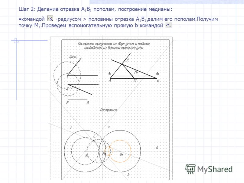 Шаг 2: Деление отрезка А 1 В 1 пополам, построение медианы: командой -радиусом > половины отрезка А 1 В 1 делим его пополам.Получим точку М 1.Проведем вспомогательную прямую b командой.