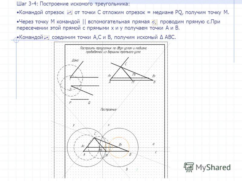 Шаг 3-4: Построение искомого треугольника: Командой отрезок от точки С отложим отрезок = медиане PQ, получим точку М. Через точку М командой || вспомогательная прямая проводим прямую с.При пересечении этой прямой с прямыми x и y получаем точки А и В.