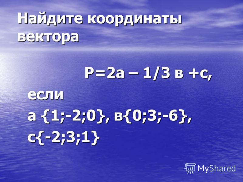 Найдите координаты вектора P=2а – 1/3 в +с, P=2а – 1/3 в +с, если если а {1;-2;0}, в{0;3;-6}, а {1;-2;0}, в{0;3;-6}, с{-2;3;1} с{-2;3;1}