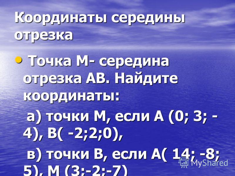 Координаты середины отрезка Точка М- середина отрезка АВ. Найдите координаты: Точка М- середина отрезка АВ. Найдите координаты: а) точки М, если А (0; 3; - 4), В( -2;2;0), а) точки М, если А (0; 3; - 4), В( -2;2;0), в) точки В, если А( 14; -8; 5), М