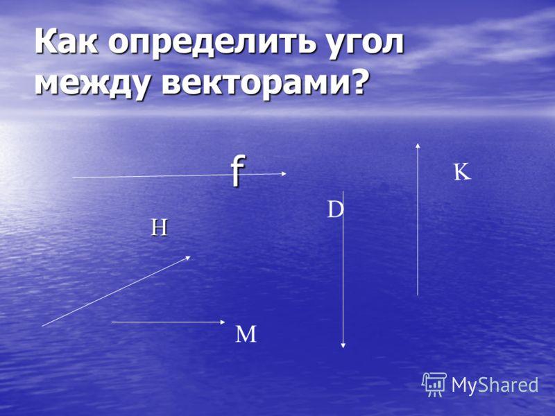 Как определить угол между векторами? f f D K H М