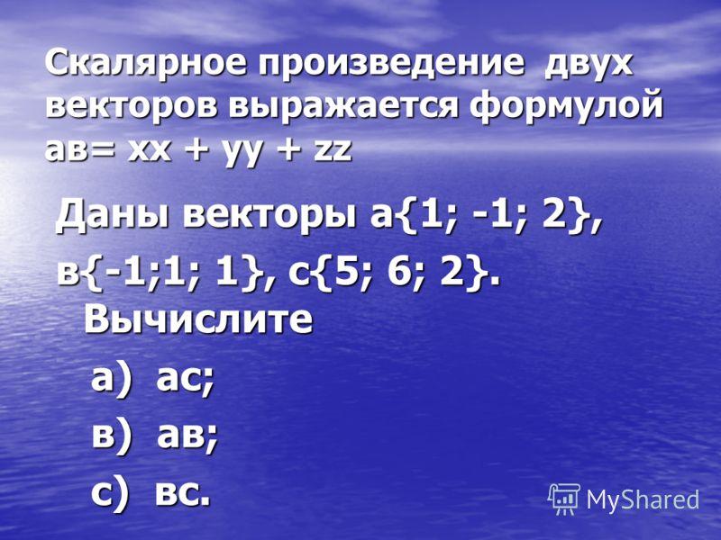 Скалярное произведение двух векторов выражается формулой ав= хх + уу + zz Даны векторы а{1; -1; 2}, в{-1;1; 1}, с{5; 6; 2}. Вычислите а) ас; а) ас; в) ав; в) ав; с) вс. с) вс.