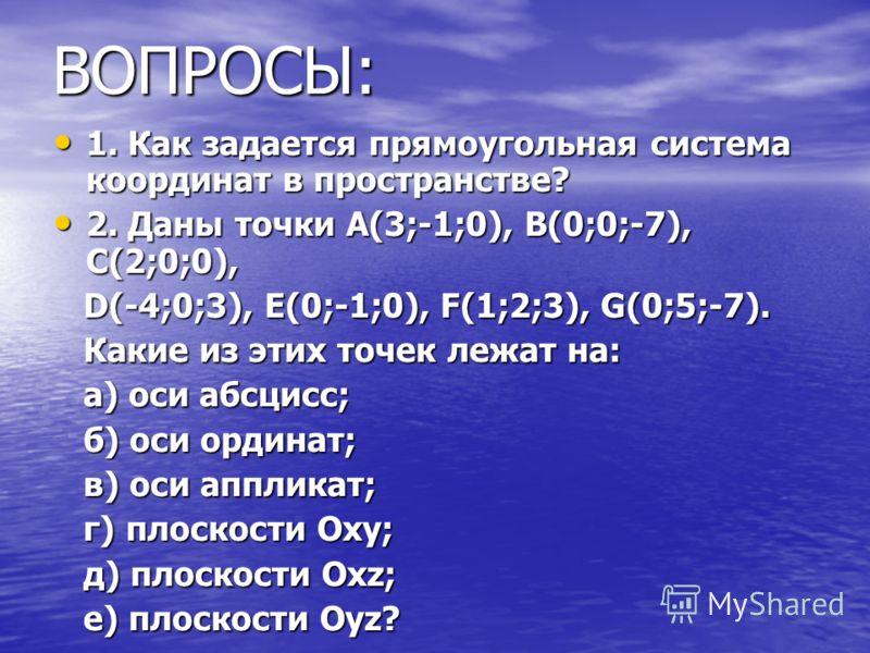 ВОПРОСЫ: 1. Как задается прямоугольная система координат в пространстве? 1. Как задается прямоугольная система координат в пространстве? 2. Даны точки А(3;-1;0), В(0;0;-7), С(2;0;0), 2. Даны точки А(3;-1;0), В(0;0;-7), С(2;0;0), D(-4;0;3), Е(0;-1;0),