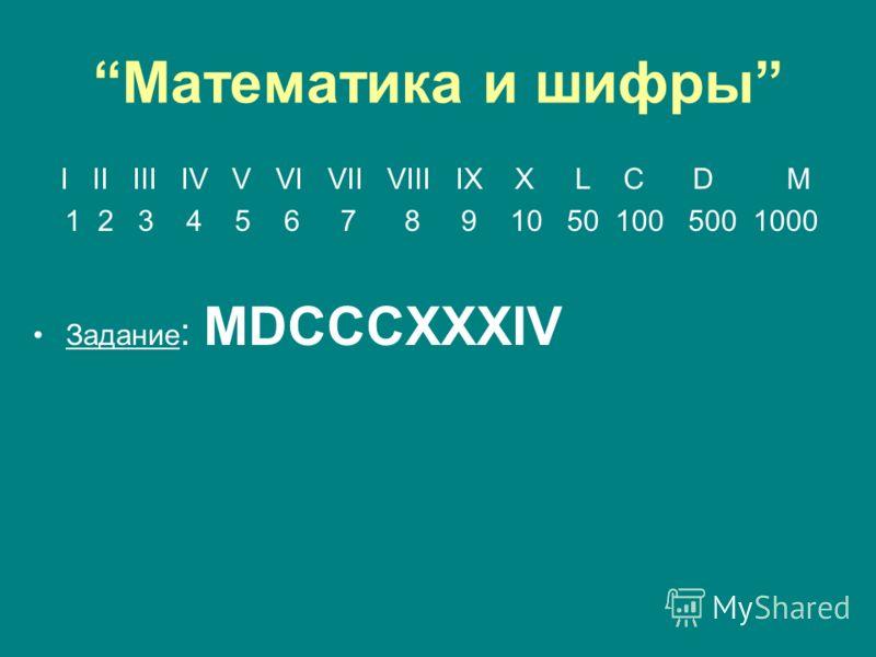 Математика и шифры I II III IV V VI VII VIII IX X L C D M 1 2 3 4 5 6 7 8 9 10 50 100 500 1000 Задание : MDСССXXXIV