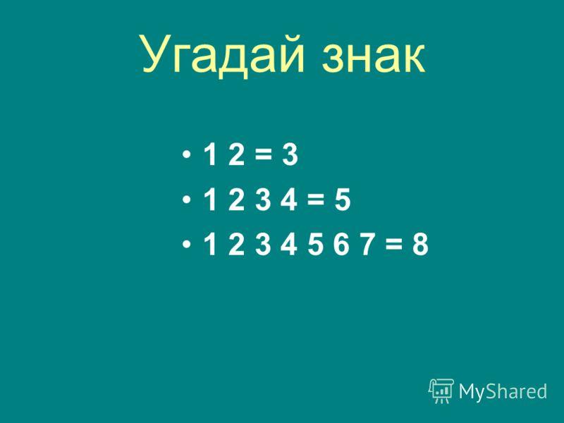 Угадай знак 1 2 = 3 1 2 3 4 = 5 1 2 3 4 5 6 7 = 8